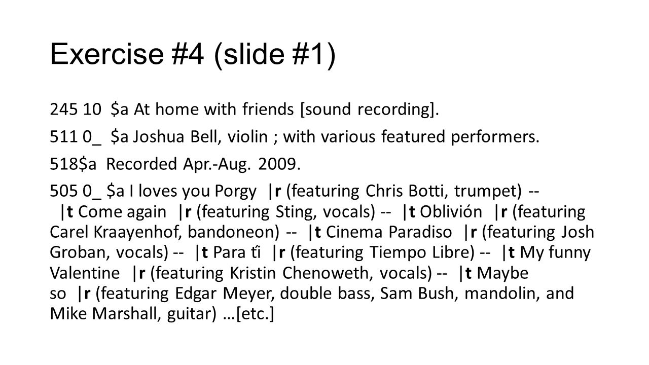 Exercise #4 (slide #1) 245 10 $a At home with friends [sound recording]. 511 0_ $a Joshua Bell, violin ; with various featured performers.